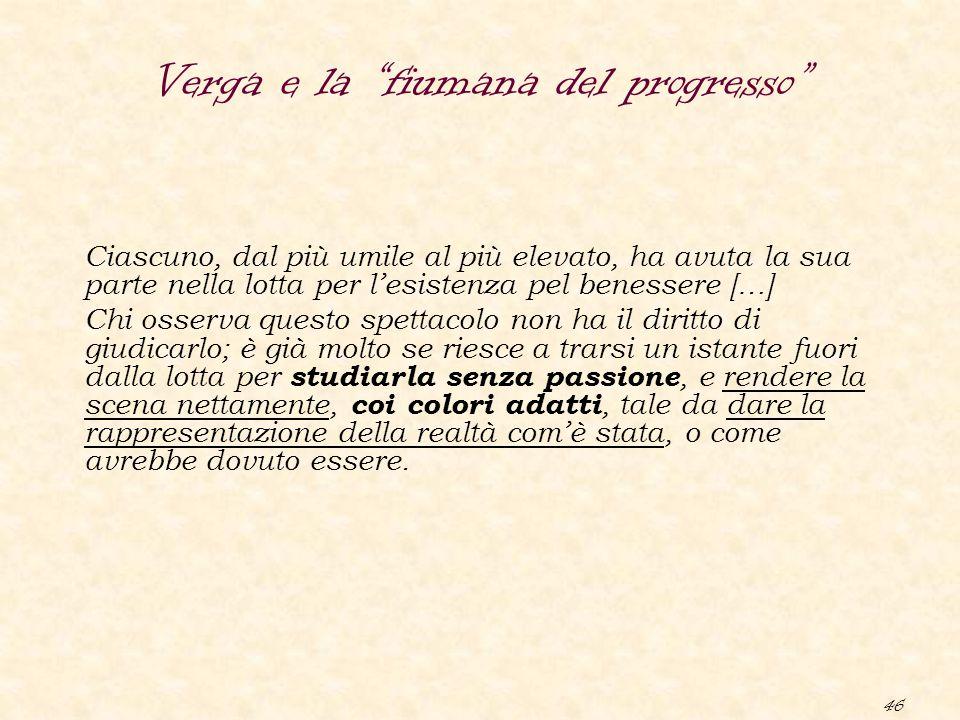 """46 Verga e la """"fiumana del progresso"""" Ciascuno, dal più umile al più elevato, ha avuta la sua parte nella lotta per l'esistenza pel benessere […] Chi"""