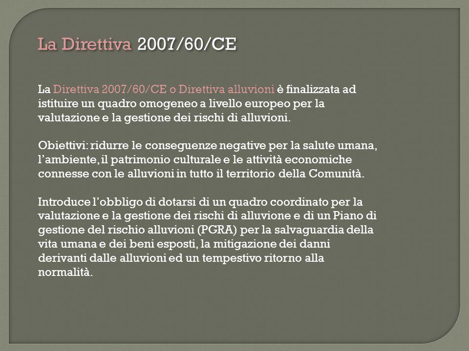 La Direttiva 2007/60/CE La Direttiva 2007/60/CE o Direttiva alluvioni è finalizzata ad istituire un quadro omogeneo a livello europeo per la valutazio