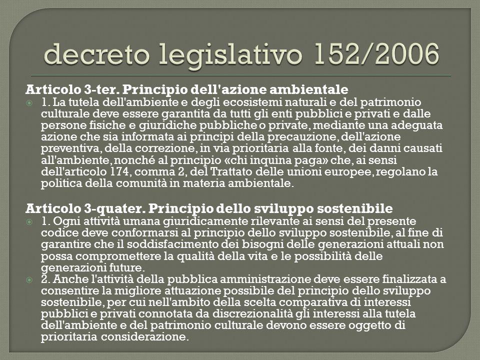 Articolo 3-ter. Principio dell'azione ambientale  1. La tutela dell'ambiente e degli ecosistemi naturali e del patrimonio culturale deve essere garan