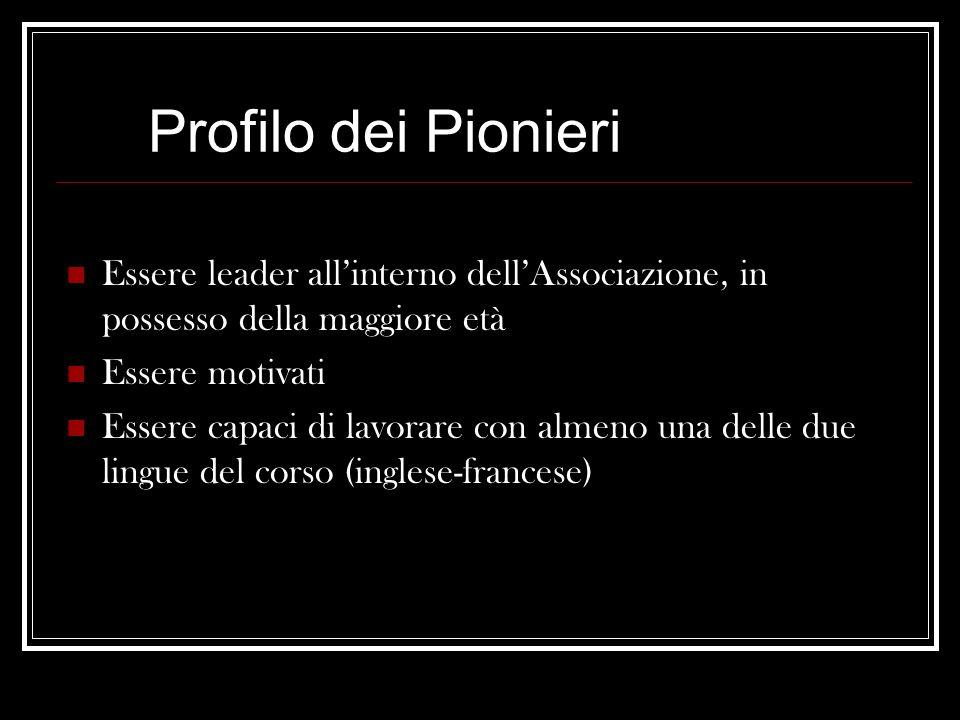 Profilo dei Pionieri Essere leader all'interno dell'Associazione, in possesso della maggiore età Essere motivati Essere capaci di lavorare con almeno