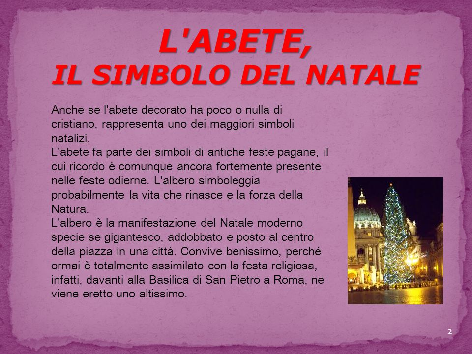 L ABETE, IL SIMBOLO DEL NATALE Anche se l abete decorato ha poco o nulla di cristiano, rappresenta uno dei maggiori simboli natalizi.