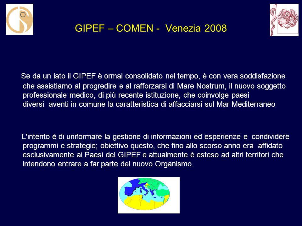 GIPEF – COMEN - Venezia 2008 Se da un lato il GIPEF è ormai consolidato nel tempo, è con vera soddisfazione che assistiamo al progredire e al rafforzarsi di Mare Nostrum, il nuovo soggetto professionale medico, di più recente istituzione, che coinvolge paesi diversi aventi in comune la caratteristica di affacciarsi sul Mar Mediterraneo L intento è di uniformare la gestione di informazioni ed esperienze e condividere programmi e strategie; obiettivo questo, che fino allo scorso anno era affidato esclusivamente ai Paesi del GIPEF e attualmente è esteso ad altri territori che intendono entrare a far parte del nuovo Organismo.
