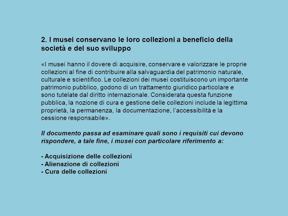 2. I musei conservano le loro collezioni a beneficio della società e del suo sviluppo «I musei hanno il dovere di acquisire, conservare e valorizzare