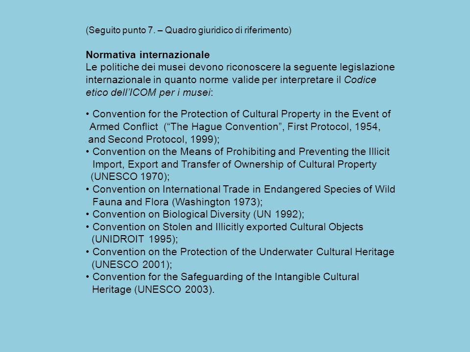 (Seguito punto 7. – Quadro giuridico di riferimento) Normativa internazionale Le politiche dei musei devono riconoscere la seguente legislazione inter