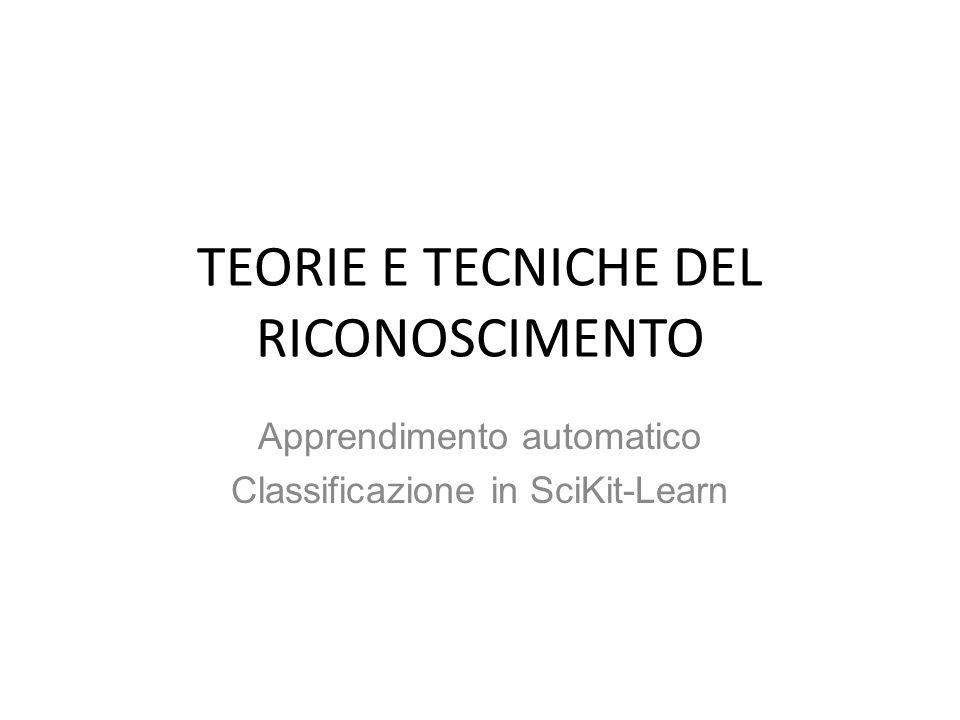 TEORIE E TECNICHE DEL RICONOSCIMENTO Apprendimento automatico Classificazione in SciKit-Learn