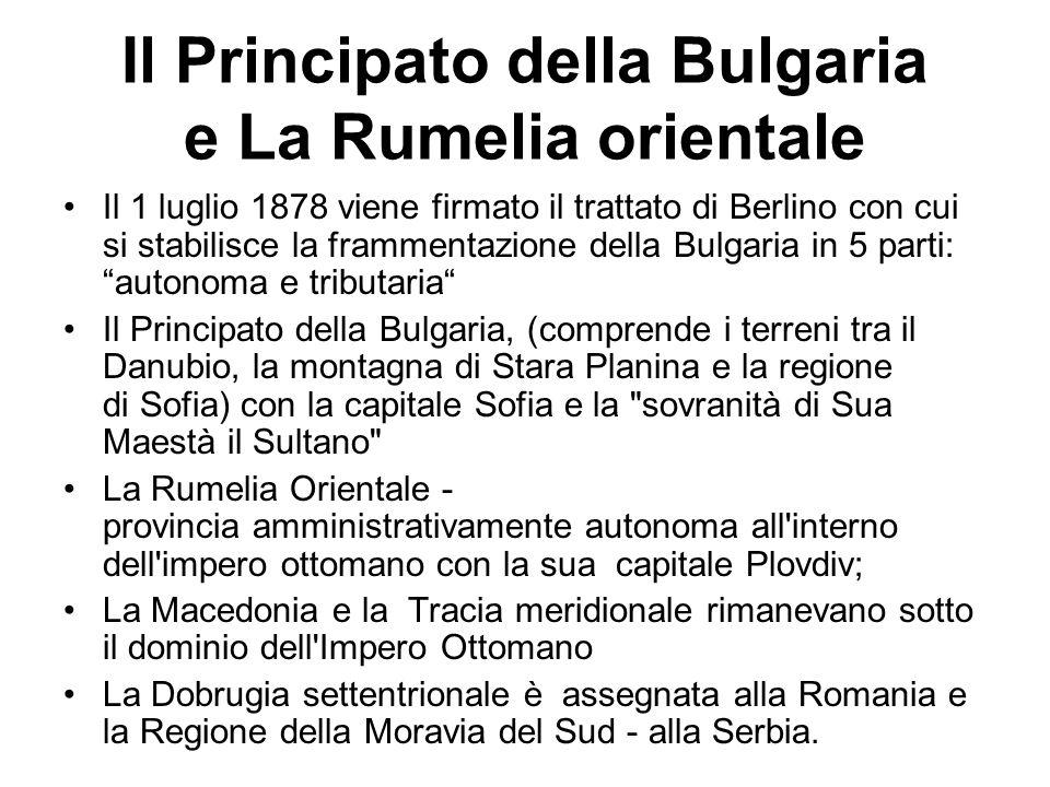 Il Principato della Bulgaria e La Rumelia orientale Il 1 luglio 1878 viene firmato il trattato di Berlino con cui si stabilisce la frammentazione dell