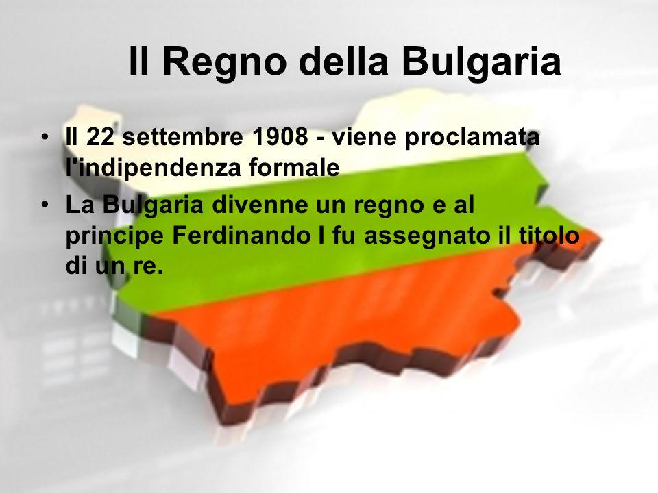 Il Regno della Bulgaria Il 22 settembre 1908 - viene proclamata l'indipendenza formale La Bulgaria divenne un regno e al principe Ferdinando I fu asse