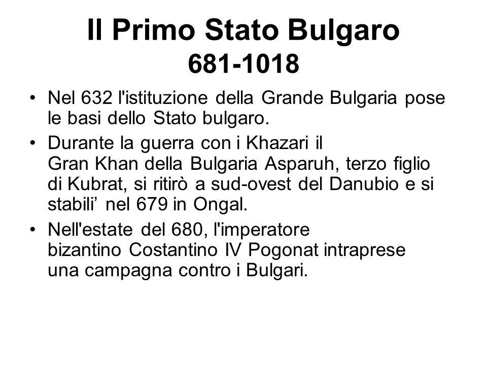 Il Primo Stato Bulgaro 681-1018 Nel 632 l'istituzione della Grande Bulgaria pose le basi dello Stato bulgaro. Durante la guerra con i Khazari il Gran