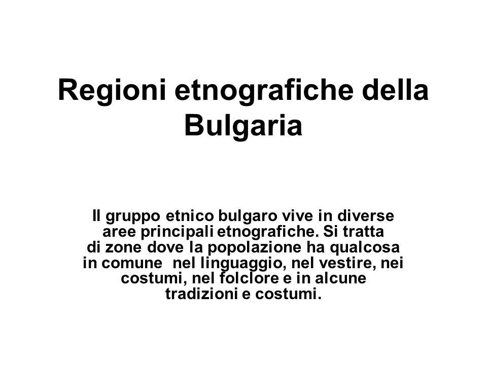 Regioni etnografiche della Bulgaria Il gruppo etnico bulgaro vive in diverse aree principali etnografiche. Si tratta di zone dove la popolazione ha qu