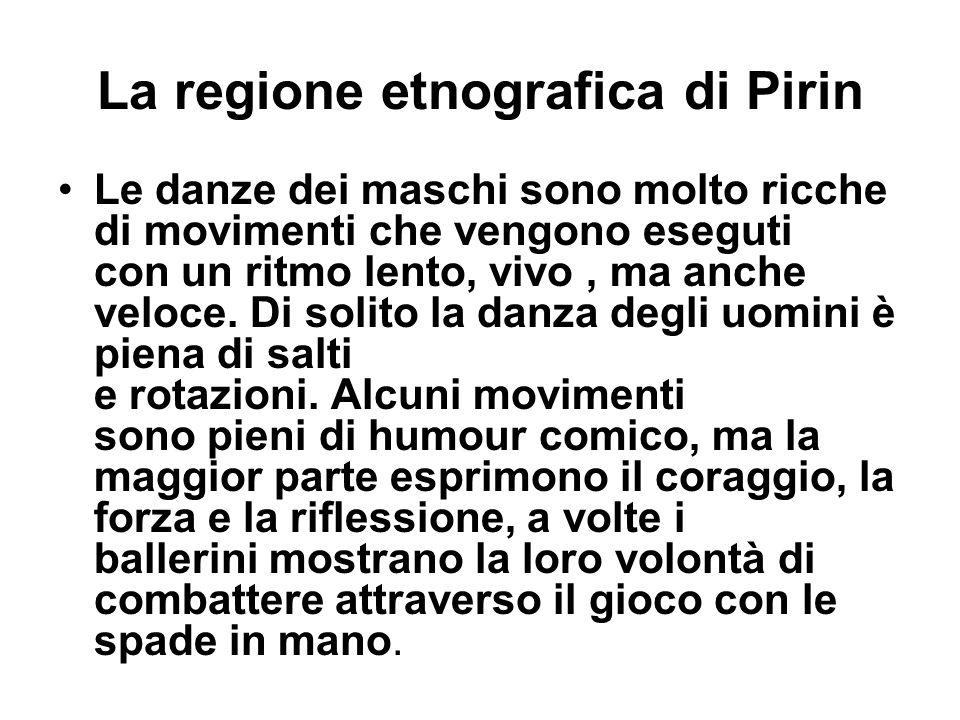La regione etnografica di Pirin Le danze dei maschi sono molto ricche di movimenti che vengono eseguti con un ritmo lento, vivo, ma anche veloce. Di s