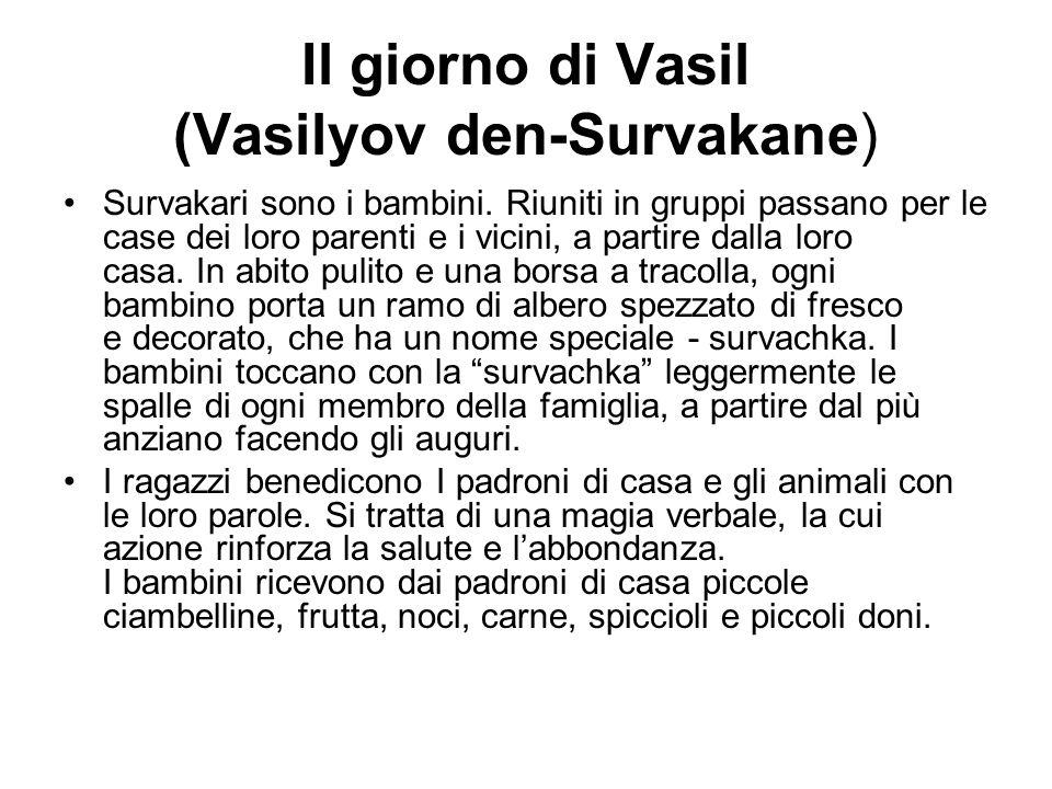 Il giorno di Vasil (Vasilyov den-Survakane) Survakari sono i bambini. Riuniti in gruppi passano per le case dei loro parenti e i vicini, a partire dal