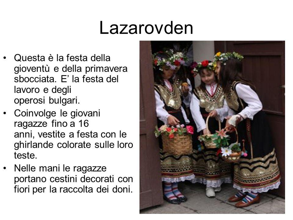 Lazarovden Questa è la festa della gioventù e della primavera sbocciata. E' la festa del lavoro e degli operosi bulgari. Coinvolge le giovani ragazze