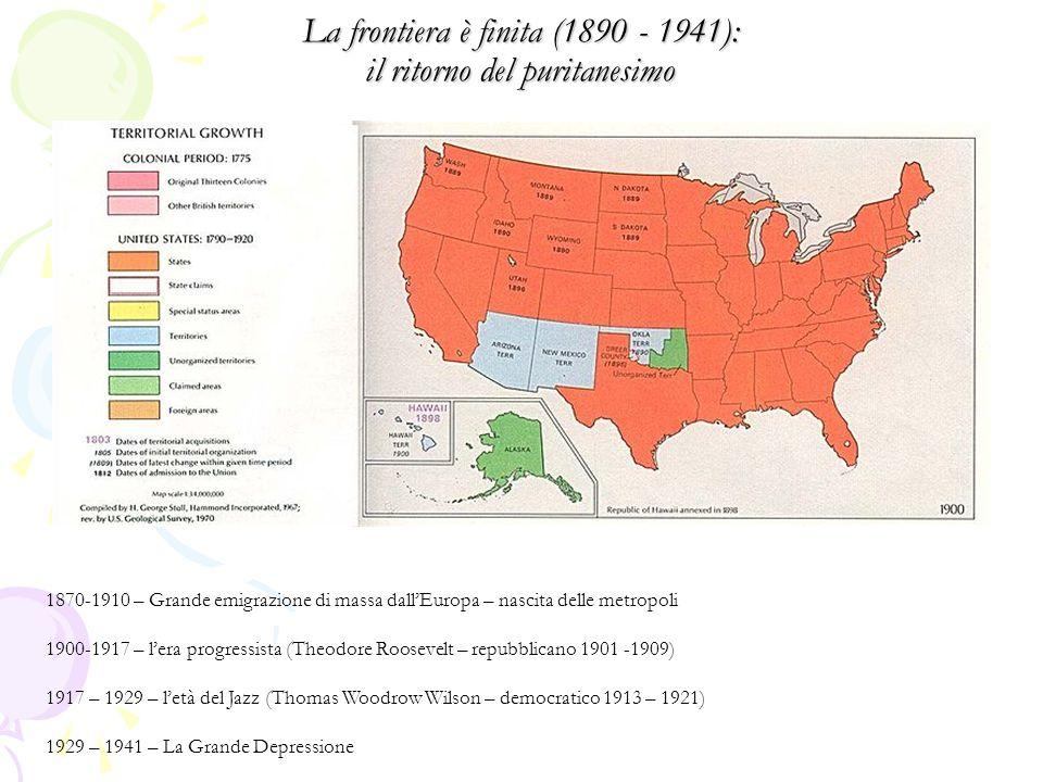 La frontiera è finita (1890 - 1941): il ritorno del puritanesimo 1870-1910 – Grande emigrazione di massa dall'Europa – nascita delle metropoli 1900-1917 – l'era progressista (Theodore Roosevelt – repubblicano 1901 -1909) 1917 – 1929 – l'età del Jazz (Thomas Woodrow Wilson – democratico 1913 – 1921) 1929 – 1941 – La Grande Depressione