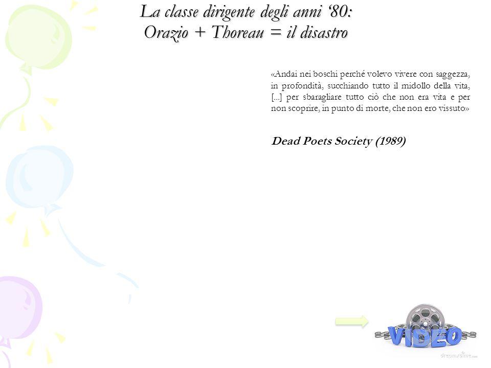 La classe dirigente degli anni '80: Orazio + Thoreau = il disastro Dead Poets Society (1989) 1991 «Andai nei boschi perché volevo vivere con saggezza, in profondità, succhiando tutto il midollo della vita, [...] per sbaragliare tutto ciò che non era vita e per non scoprire, in punto di morte, che non ero vissuto»