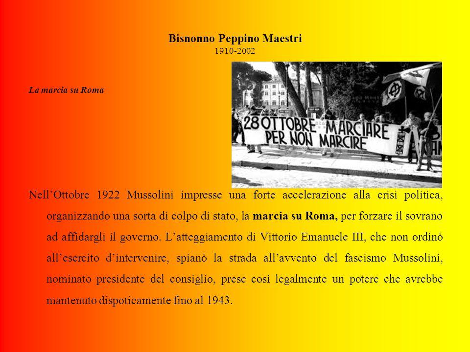Bisnonno Peppino Maestri 1910-2002 La marcia su Roma Nell'Ottobre 1922 Mussolini impresse una forte accelerazione alla crisi politica, organizzando una sorta di colpo di stato, la marcia su Roma, per forzare il sovrano ad affidargli il governo.