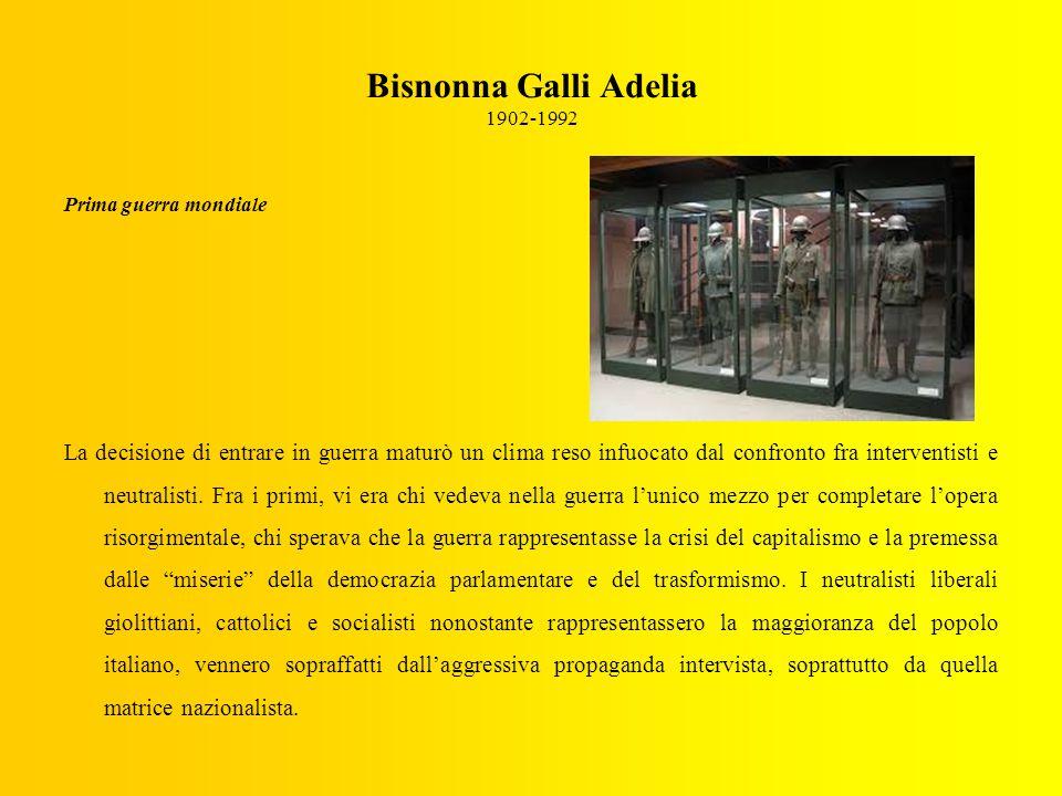 Bisnonna Galli Adelia 1902-1992 Prima guerra mondiale La decisione di entrare in guerra maturò un clima reso infuocato dal confronto fra interventisti e neutralisti.