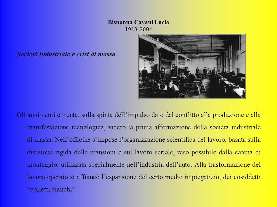 Bisnonna Cavani Lucia 1913-2004 Società industriale e crisi di massa Gli anni venti e trenta, sulla spinta dell'impulso dato dal conflitto alla produzione e alla manifestazione tecnologica, videro la prima affermazione della società industriale di massa.