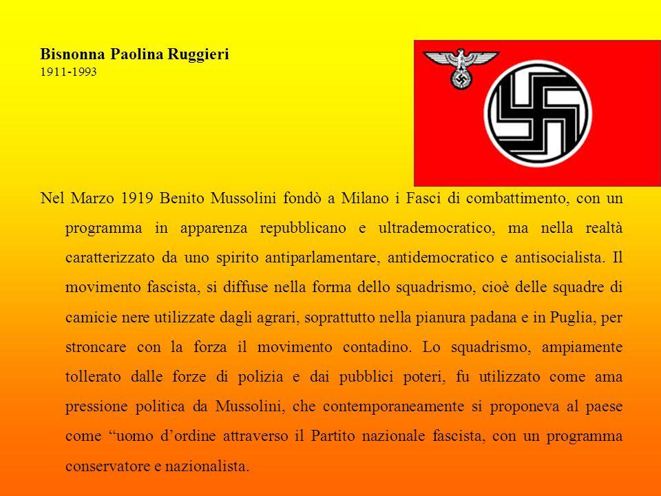 Bisnonna Paolina Ruggieri 1911-1993 Nel Marzo 1919 Benito Mussolini fondò a Milano i Fasci di combattimento, con un programma in apparenza repubblicano e ultrademocratico, ma nella realtà caratterizzato da uno spirito antiparlamentare, antidemocratico e antisocialista.