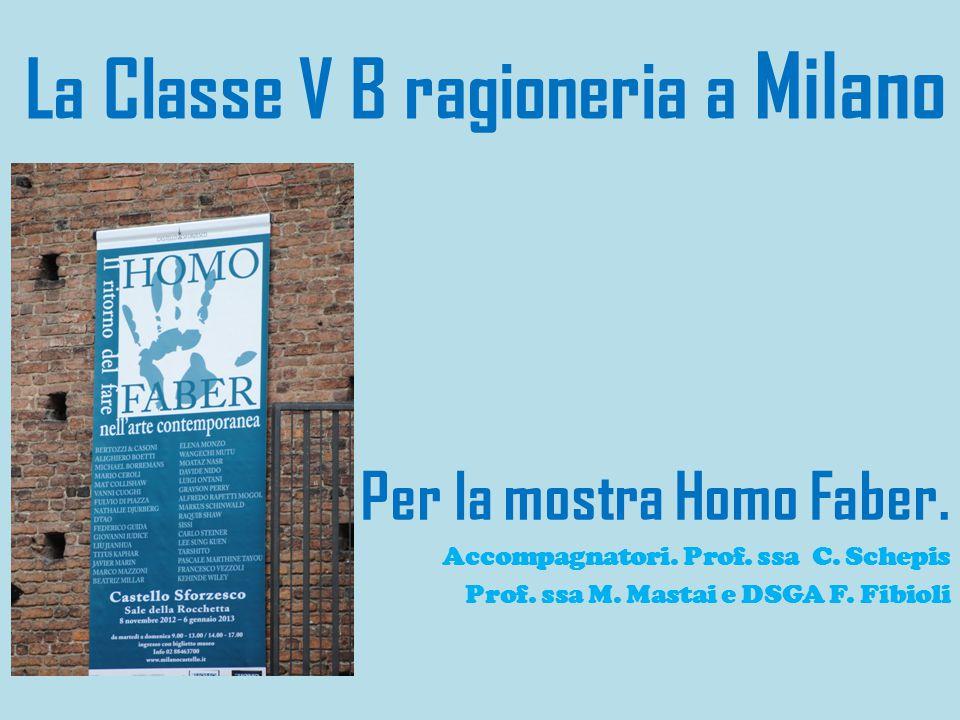 La Classe V B ragioneria a Milano Per la mostra Homo Faber. Accompagnatori. Prof. ssa C. Schepis Prof. ssa M. Mastai e DSGA F. Fibioli
