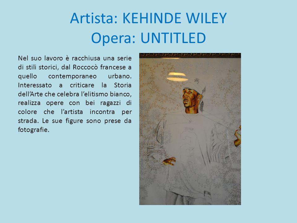 Artista: KEHINDE WILEY Opera: UNTITLED Nel suo lavoro è racchiusa una serie di stili storici, dal Roccocò francese a quello contemporaneo urbano. Inte