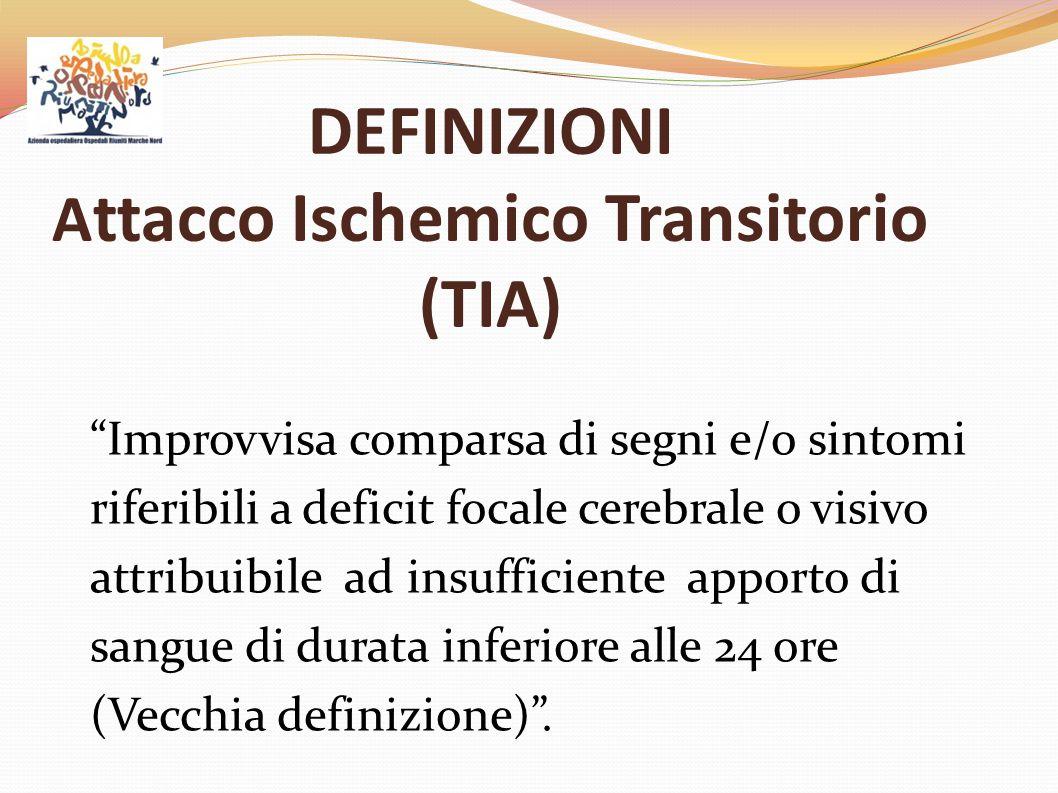 DEFINIZIONI Attacco ischemico Transitorio Recentemente ridefinito come: Episodi di disfunzione neurologica da ischemia cerebrale o retinica con durata in genere inferiore ad un'ora e senza evidenza di danno cerebrale permanente .
