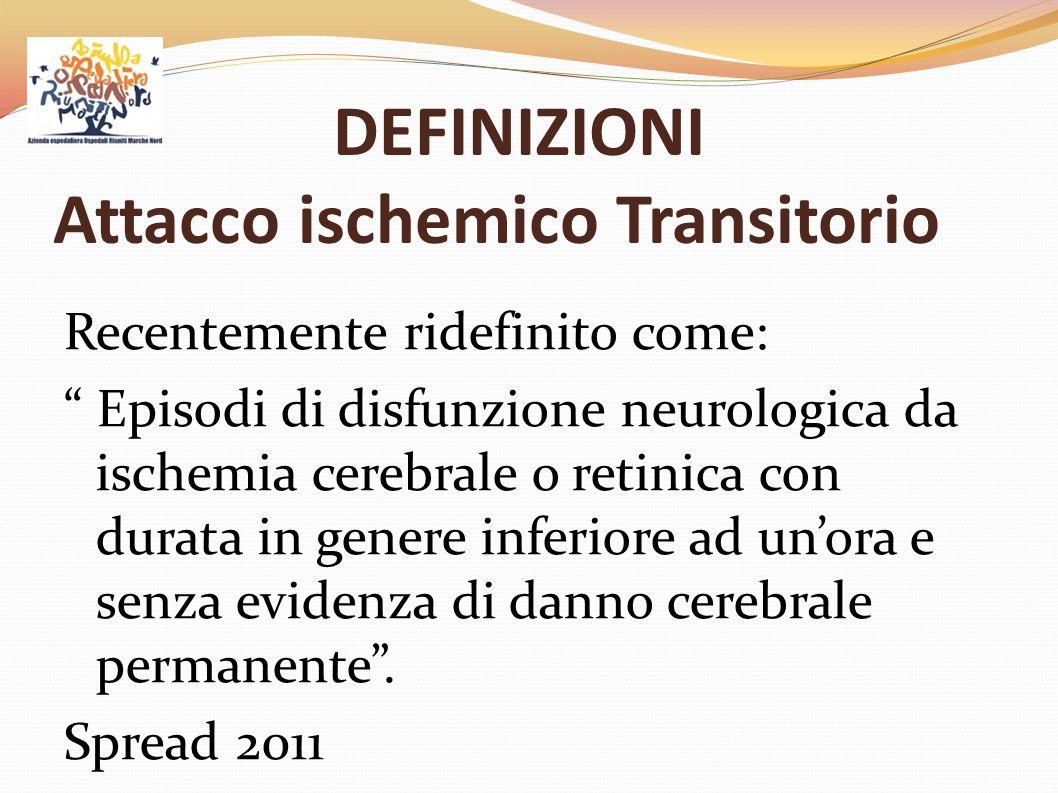 """DEFINIZIONI Attacco ischemico Transitorio Recentemente ridefinito come: """" Episodi di disfunzione neurologica da ischemia cerebrale o retinica con dura"""