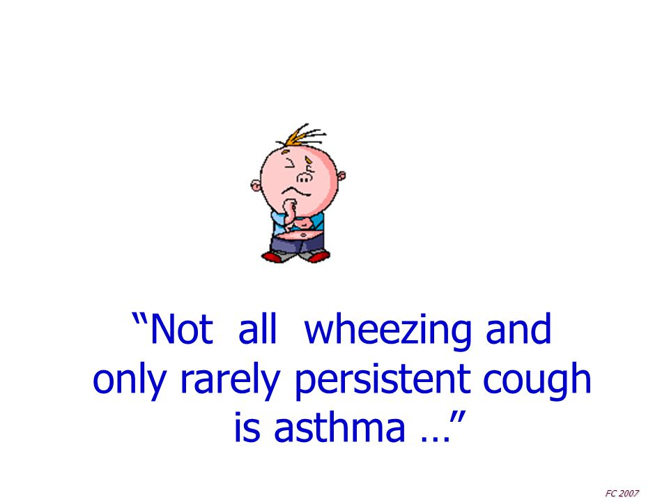 """""""Not all wheezing and only rarely persistent cough is asthma …"""" FC 2007"""