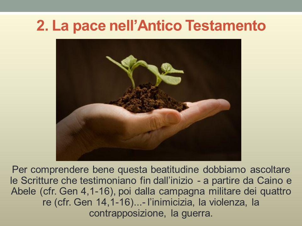 2. La pace nell'Antico Testamento Per comprendere bene questa beatitudine dobbiamo ascoltare le Scritture che testimoniano fin dall'inizio - a parti
