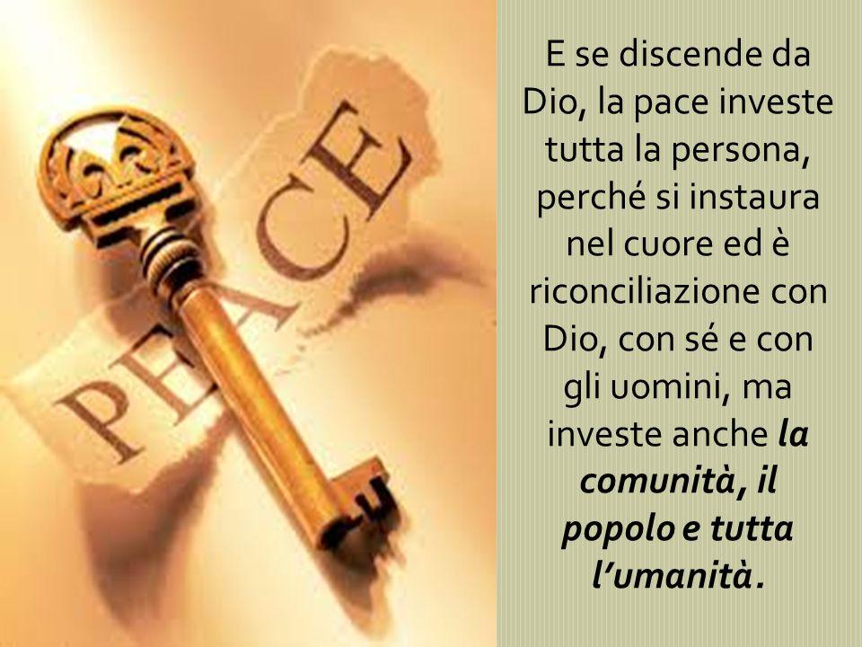 E se discende da Dio, la pace investe tutta la persona, perché si instaura nel cuore ed è riconciliazione con Dio, con sé e con gli uomini, ma investe anche la comunità, il popolo e tutta l'umanità.