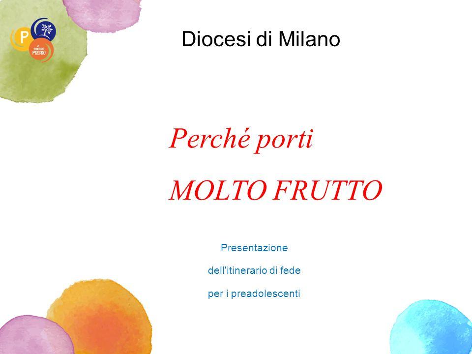 Diocesi di Milano Perché porti MOLTO FRUTTO Presentazione dell'itinerario di fede per i preadolescenti