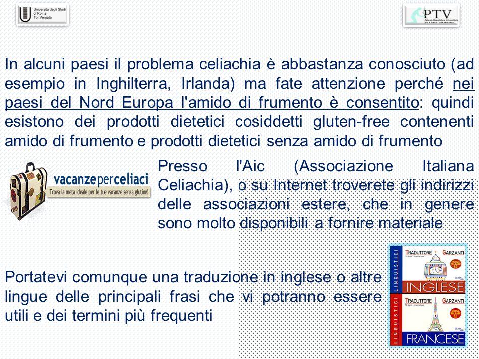 Presso l'Aic (Associazione Italiana Celiachia), o su Internet troverete gli indirizzi delle associazioni estere, che in genere sono molto disponibili