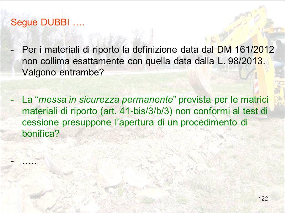 122 Segue DUBBI …. - Per i materiali di riporto la definizione data dal DM 161/2012 non collima esattamente con quella data dalla L. 98/2013. Valgono