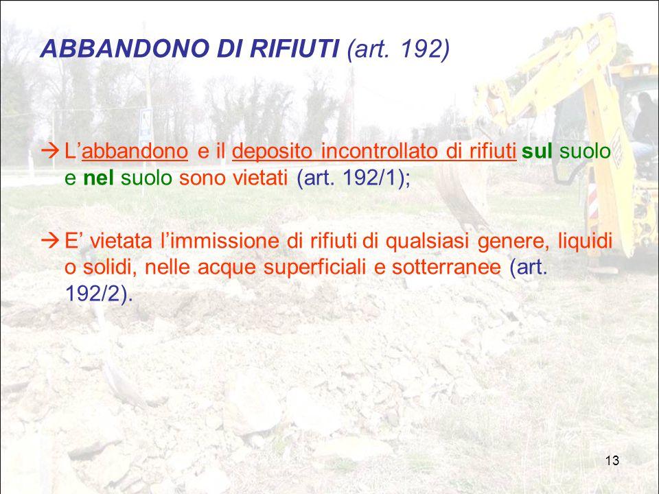 13 ABBANDONO DI RIFIUTI (art. 192)  L'abbandono e il deposito incontrollato di rifiuti sul suolo e nel suolo sono vietati (art. 192/1);  E' vietata