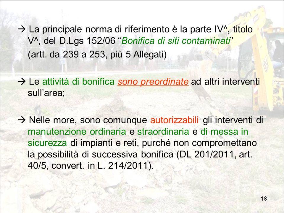"""18  La principale norma di riferimento è la parte IV^, titolo V^, del D.Lgs 152/06 """"Bonifica di siti contaminati"""" (artt. da 239 a 253, più 5 Allegati"""
