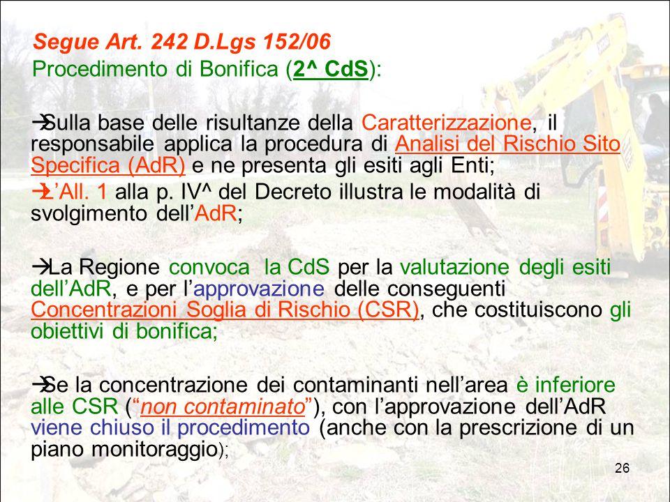 26 Segue Art. 242 D.Lgs 152/06 Procedimento di Bonifica (2^ CdS):  Sulla base delle risultanze della Caratterizzazione, il responsabile applica la pr