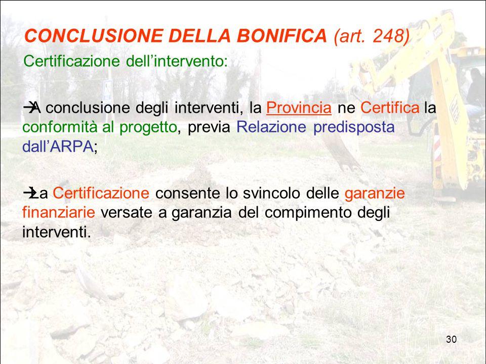 30 CONCLUSIONE DELLA BONIFICA (art. 248) Certificazione dell'intervento:  A conclusione degli interventi, la Provincia ne Certifica la conformità al