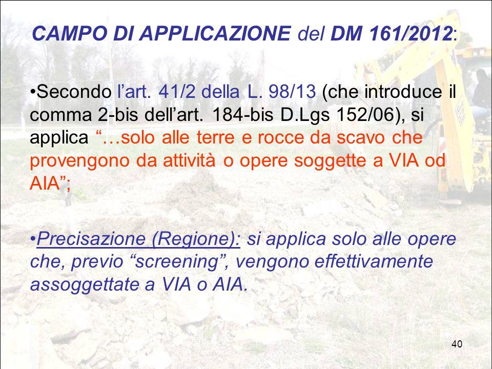 40 CAMPO DI APPLICAZIONE del DM 161/2012: Secondo l'art. 41/2 della L. 98/13 (che introduce il comma 2-bis dell'art. 184-bis D.Lgs 152/06), si applica