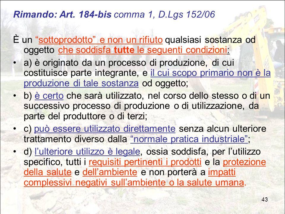 """43 Rimando: Art. 184-bis comma 1, D.Lgs 152/06 È un """"sottoprodotto"""" e non un rifiuto qualsiasi sostanza od oggetto che soddisfa tutte le seguenti cond"""