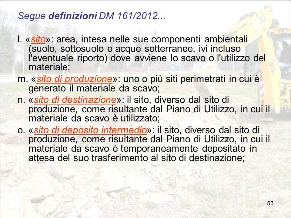 53 Segue definizioni DM 161/2012... l. «sito»: area, intesa nelle sue componenti ambientali (suolo, sottosuolo e acque sotterranee, ivi incluso l'even