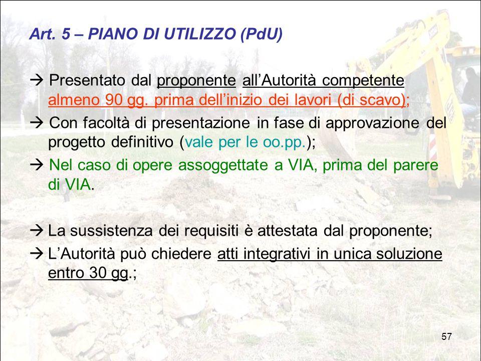 57 Art. 5 – PIANO DI UTILIZZO (PdU)  Presentato dal proponente all'Autorità competente almeno 90 gg. prima dell'inizio dei lavori (di scavo);  Con f