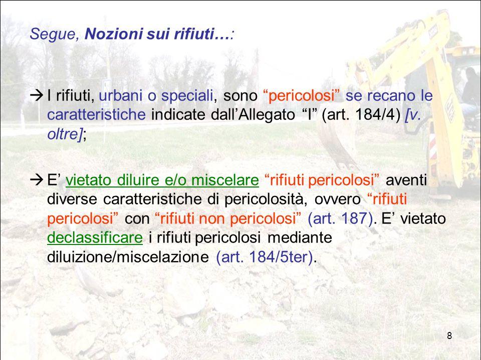 9 ALLEGATO I alla parte IV^ del DLgs 152/06 H1 «Esplosivo»; H2 «Comburente»; H3-A «Facilmente infiammabile»; H3-B «Infiammabile»; H4 «Irritante»; H5 «Nocivo»; H6 «Tossico»; H7 «Cancerogeno»; H8 «Corrosivo»; H9 «Infettivo»; H10 «Tossico per la riproduzione»; H11 «Mutageno»; H12 Rifiuti che, a contatto con l acqua, l aria o un acido, sprigionano un gas tossico o molto tossico; H13 «Sensibilizzanti»; H14 «Ecotossico»; H15 Rifiuti suscettibili, dopo l'eliminazione, di dare origine in qualche modo ad un'altra sostanza, ad esempio a un prodotto di lisciviazione avente una delle caratteristiche sopra elencate.