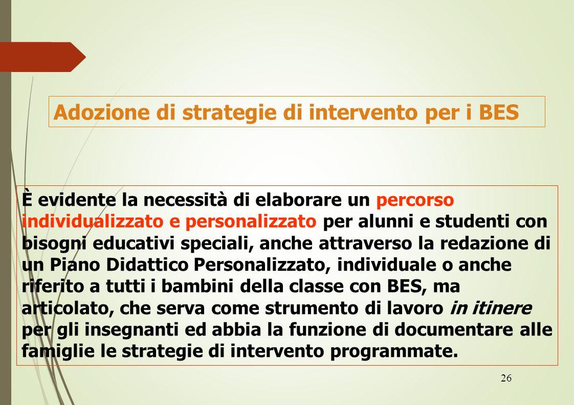 26 Adozione di strategie di intervento per i BES È evidente la necessità di elaborare un percorso individualizzato e personalizzato per alunni e stude