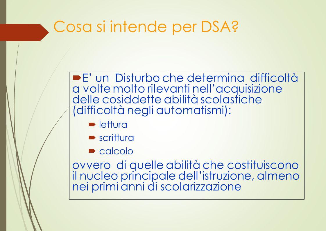 Cosa si intende per DSA?  E' un Disturbo che determina difficoltà a volte molto rilevanti nell'acquisizione delle cosiddette abilità scolastiche (dif