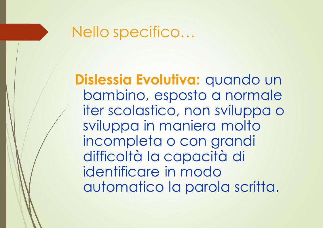 Nello specifico… Dislessia Evolutiva: quando un bambino, esposto a normale iter scolastico, non sviluppa o sviluppa in maniera molto incompleta o con