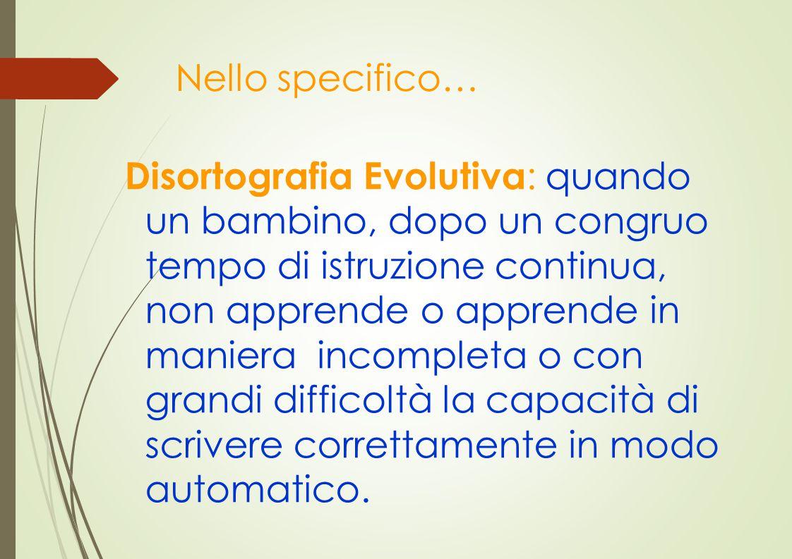 Nello specifico… Disortografia Evolutiva : quando un bambino, dopo un congruo tempo di istruzione continua, non apprende o apprende in maniera incompl