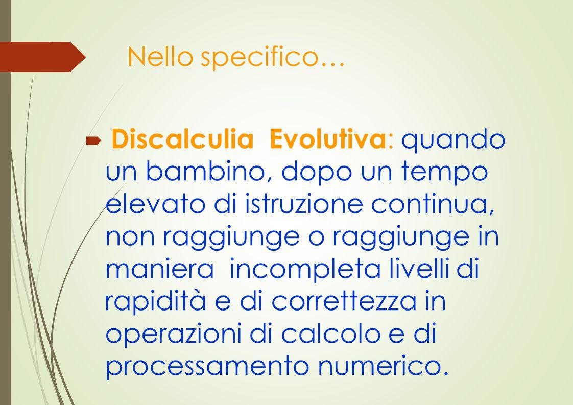 Nello specifico…  Discalculia Evolutiva : quando un bambino, dopo un tempo elevato di istruzione continua, non raggiunge o raggiunge in maniera incom