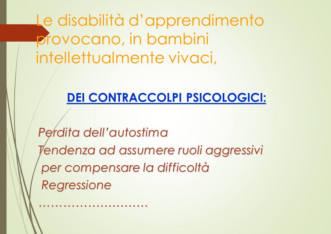 Le disabilità d'apprendimento provocano, in bambini intellettualmente vivaci, DEI CONTRACCOLPI PSICOLOGICI: Perdita dell'autostima Tendenza ad assumer