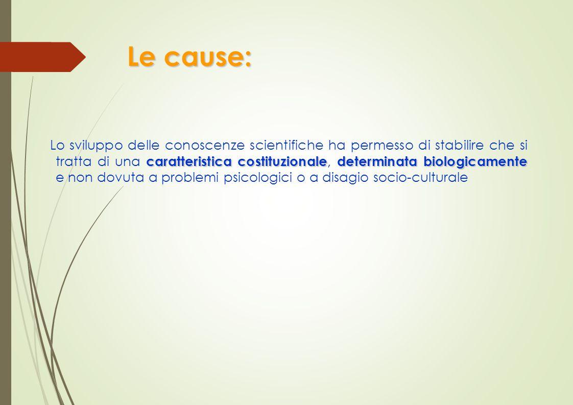 Le cause: caratteristica costituzionaledeterminata biologicamente Lo sviluppo delle conoscenze scientifiche ha permesso di stabilire che si tratta di