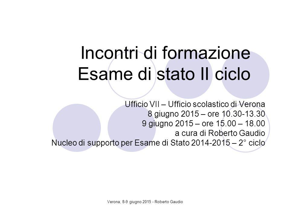 Verona, 8-9 giugno 2015 - Roberto Gaudio Incontri di formazione Esame di stato II ciclo Ufficio VII – Ufficio scolastico di Verona 8 giugno 2015 – ore 10.30-13.30 9 giugno 2015 – ore 15.00 – 18.00 a cura di Roberto Gaudio Nucleo di supporto per Esame di Stato 2014-2015 – 2° ciclo