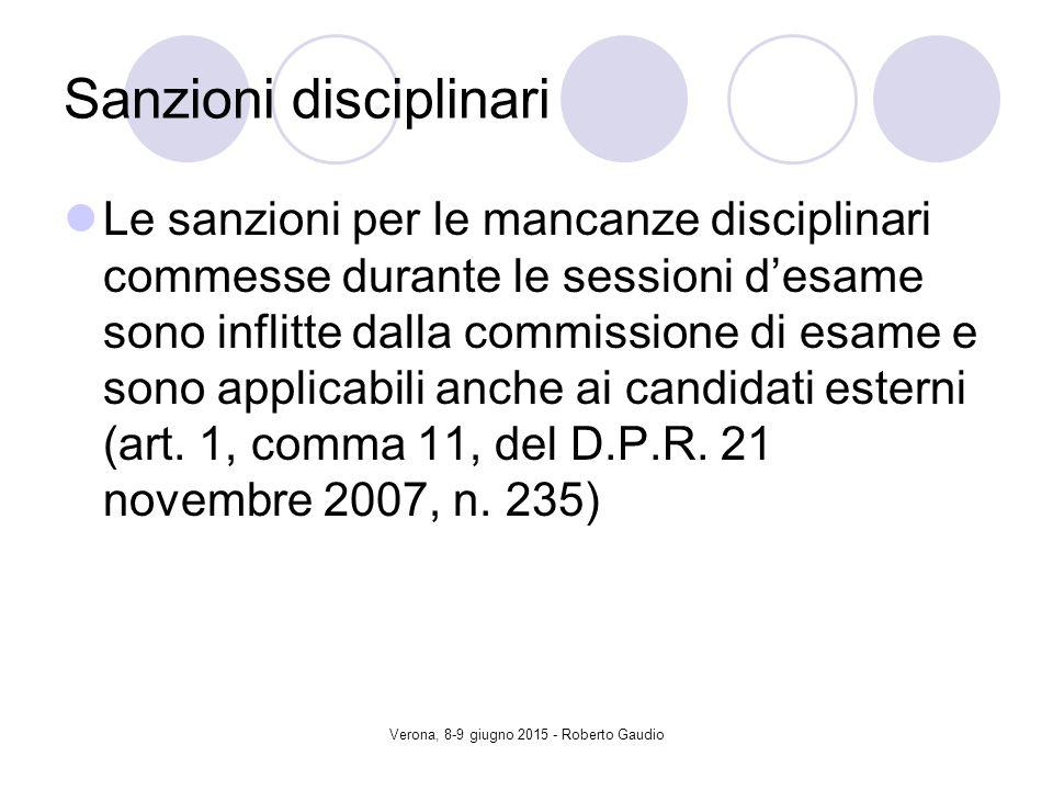Verona, 8-9 giugno 2015 - Roberto Gaudio Sanzioni disciplinari Le sanzioni per le mancanze disciplinari commesse durante le sessioni d'esame sono inflitte dalla commissione di esame e sono applicabili anche ai candidati esterni (art.